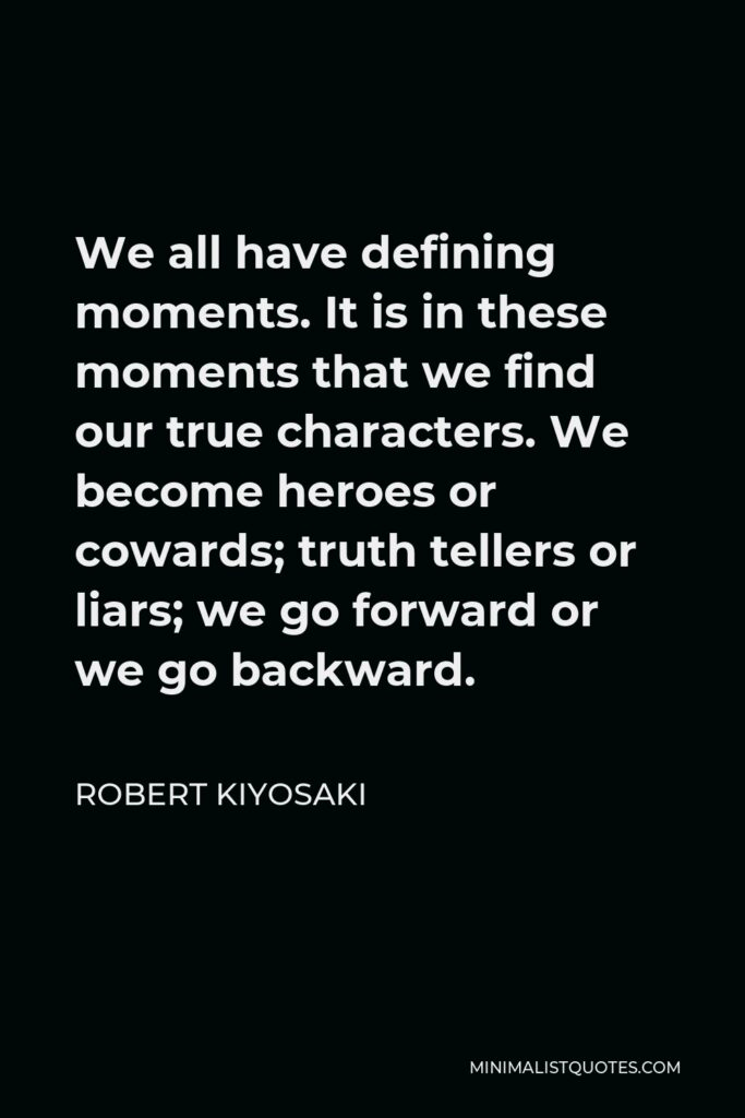 Robert Kiyosaki Quote - We all have defining moments. It is in these moments that we find our true characters. We become heroes or cowards; truth tellers or liars; we go forward or we go backward.