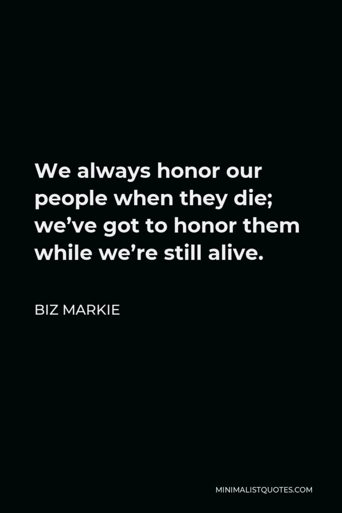 Biz Markie Quote - We always honor our people when they die; we've got to honor them while we're still alive.