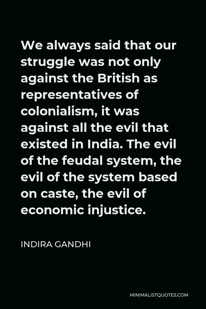 Indira Gandhi Quote - We always said that our struggle was not only against the British as representatives of colonialism, it was against all the evil that existed in India. The evil of the feudal system, the evil of the system based on caste, the evil of economic injustice.