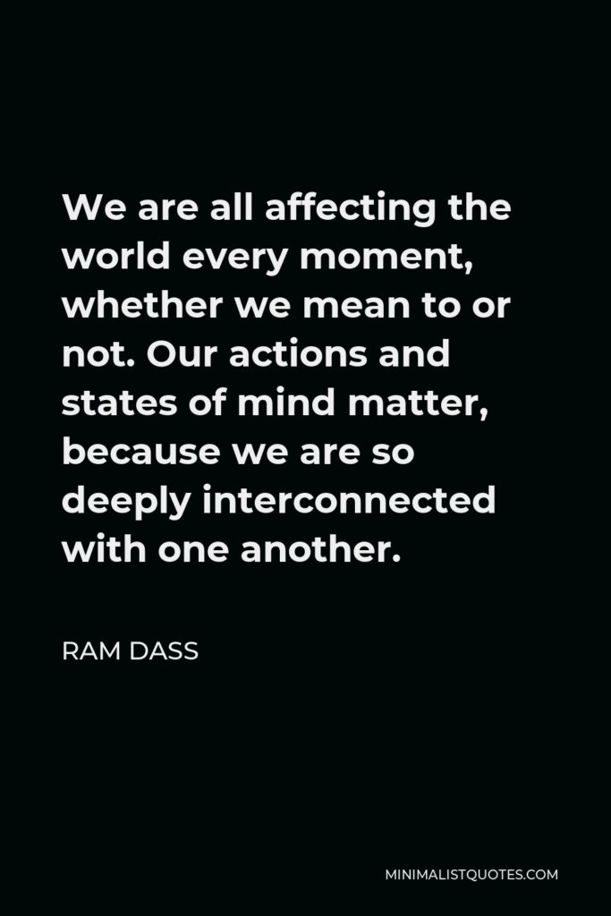 Ram Dass Quote - We are all affecting the world every moment, whether we mean to or not. Our actions and states of mind matter, because we are so deeply interconnected with one another.
