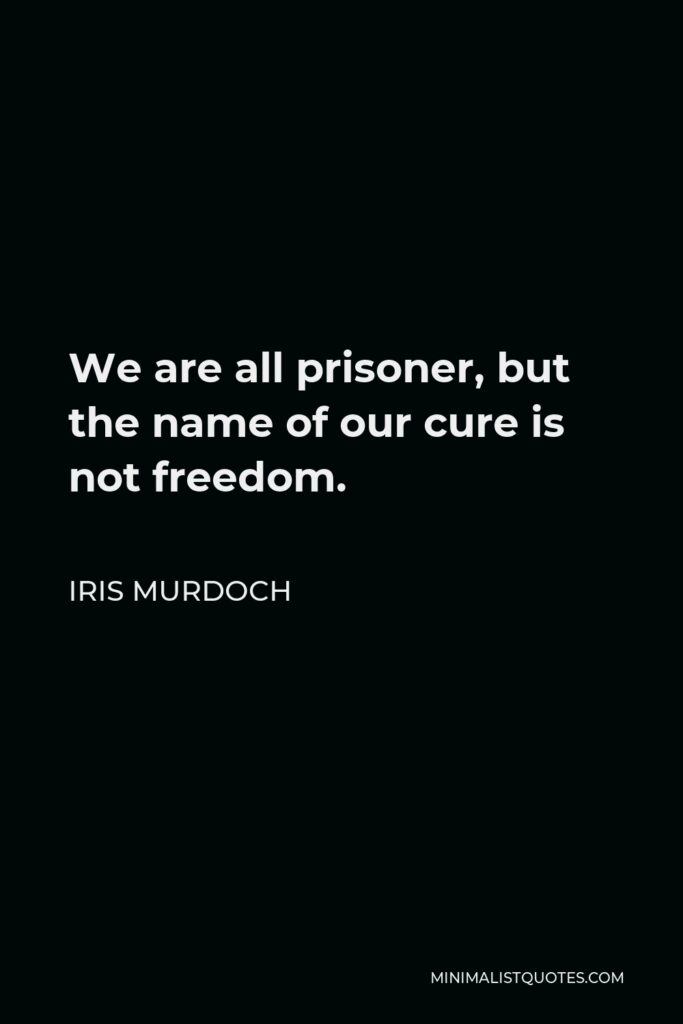 Iris Murdoch Quote - We are all prisoner, but the name of our cure is not freedom.