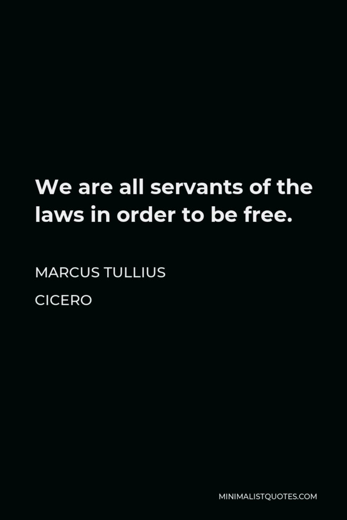 Marcus Tullius Cicero Quote - We are all servants of the laws in order to be free.