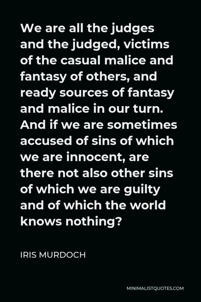 Iris Murdoch Quote - We are all the judges and the judged, victims of the casual malice and fantasy of others, and ready sources of fantasy and malice in our turn. And if we are sometimes accused of sins of which we are innocent, are there not also other sins of which we are guilty and of which the world knows nothing?