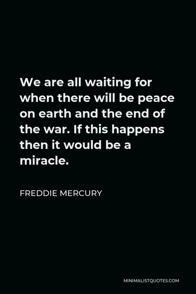 Freddie Mercury Quote - We are all waiting for when there will be peace on earth and the end of the war. If this happens then it would be a miracle.