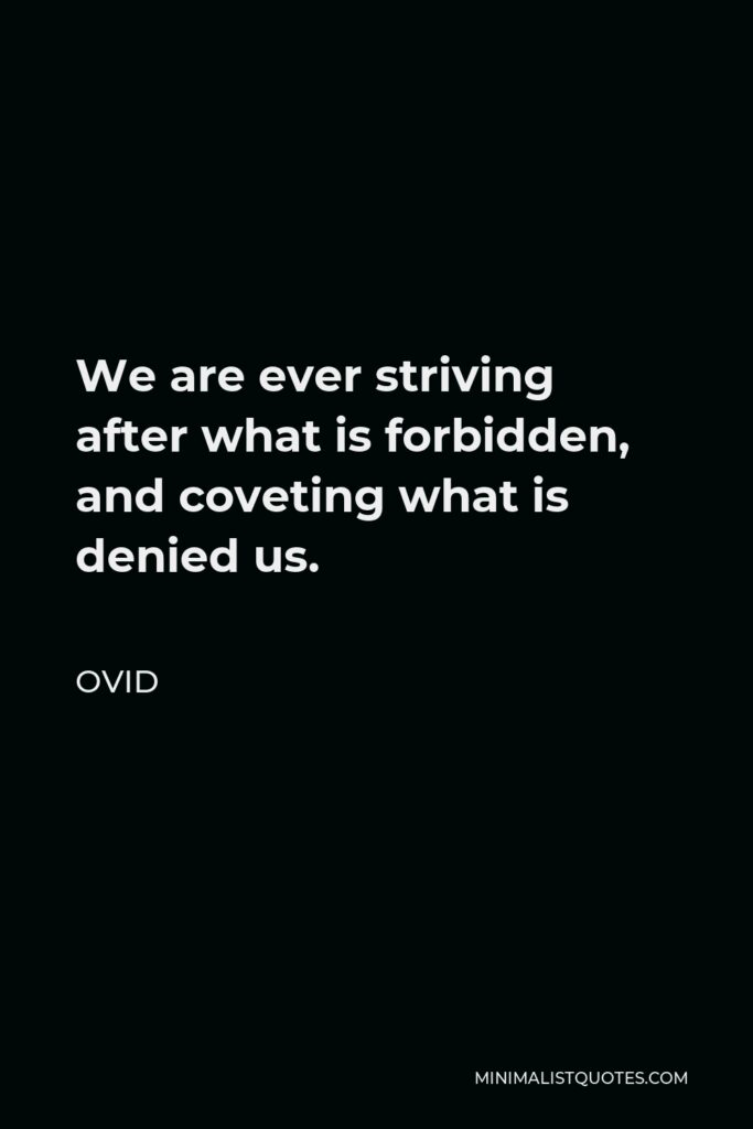Ovid Quote - We are ever striving after what is forbidden, and coveting what is denied us.