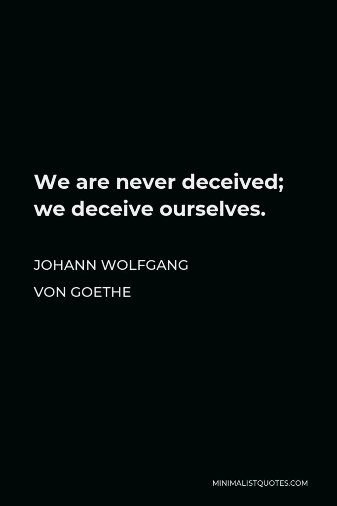 Johann Wolfgang von Goethe Quote - We are never deceived; we deceive ourselves.