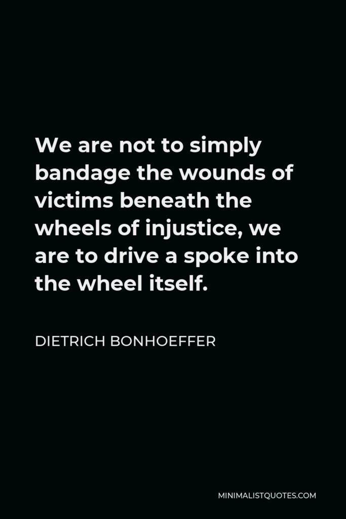 Dietrich Bonhoeffer Quote - We are not to simply bandage the wounds of victims beneath the wheels of injustice, we are to drive a spoke into the wheel itself.