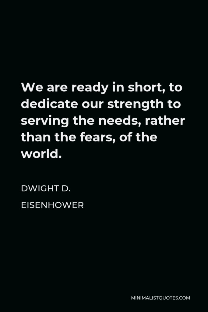 Dwight D. Eisenhower Quote - We are ready in short, to dedicate our strength to serving the needs, rather than the fears, of the world.