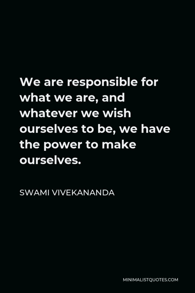 Swami Vivekananda Quote - We are responsible for what we are, and whatever we wish ourselves to be, we have the power to make ourselves.
