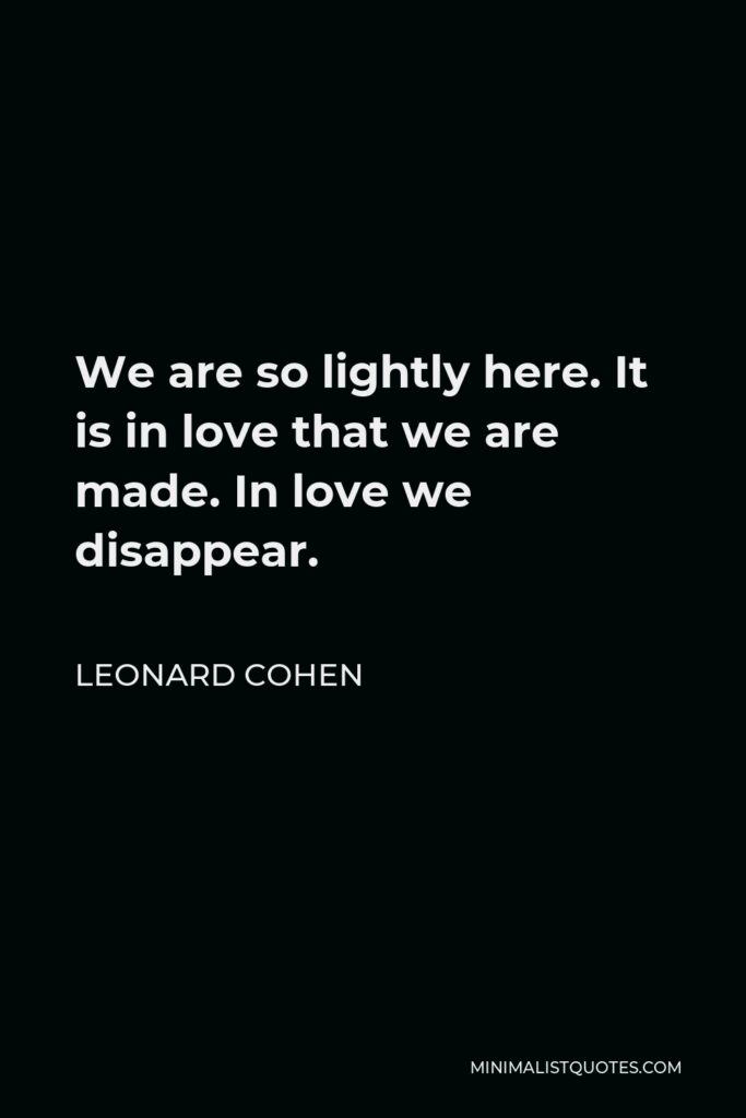 Leonard Cohen Quote - We are so lightly here. It is in love that we are made. In love we disappear.
