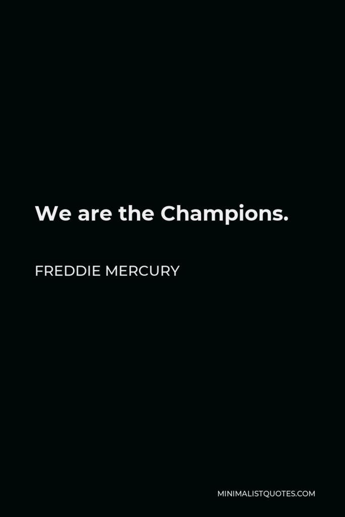 Freddie Mercury Quote - We are the Champions.