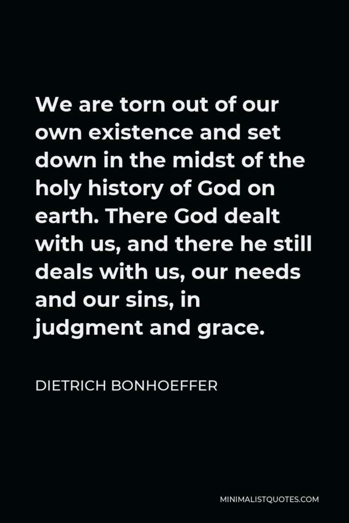 Dietrich Bonhoeffer Quote - We are torn out of our own existence and set down in the midst of the holy history of God on earth. There God dealt with us, and there he still deals with us, our needs and our sins, in judgment and grace.