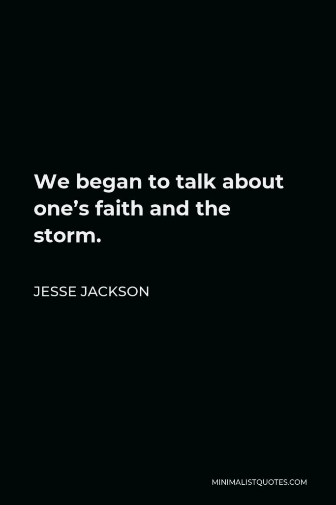 Jesse Jackson Quote - We began to talk about one's faith and the storm.