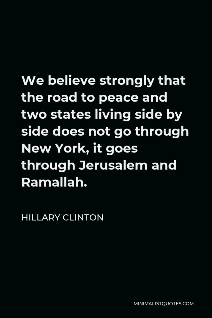 Hillary Clinton Quote - We believe strongly that the road to peace and two states living side by side does not go through New York, it goes through Jerusalem and Ramallah.