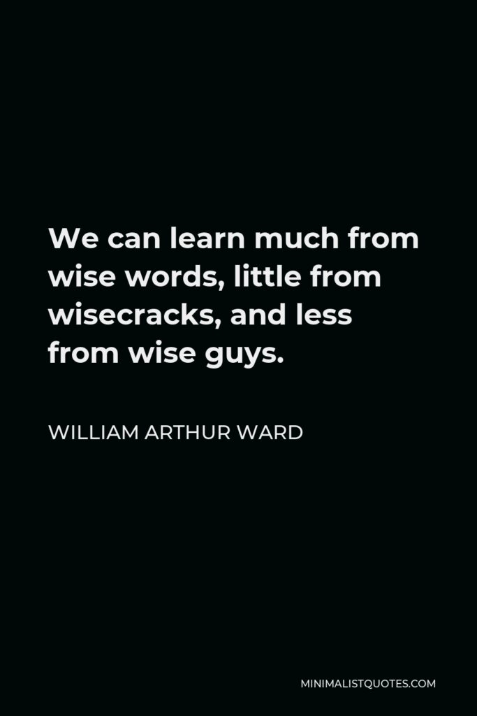William Arthur Ward Quote - We can learn much from wise words, little from wisecracks, and less from wise guys.