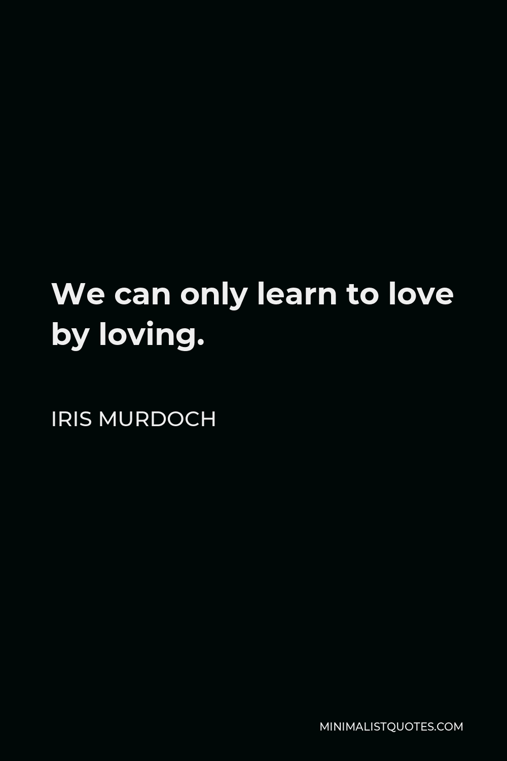 Iris Murdoch Quote - We can only learn to love by loving.