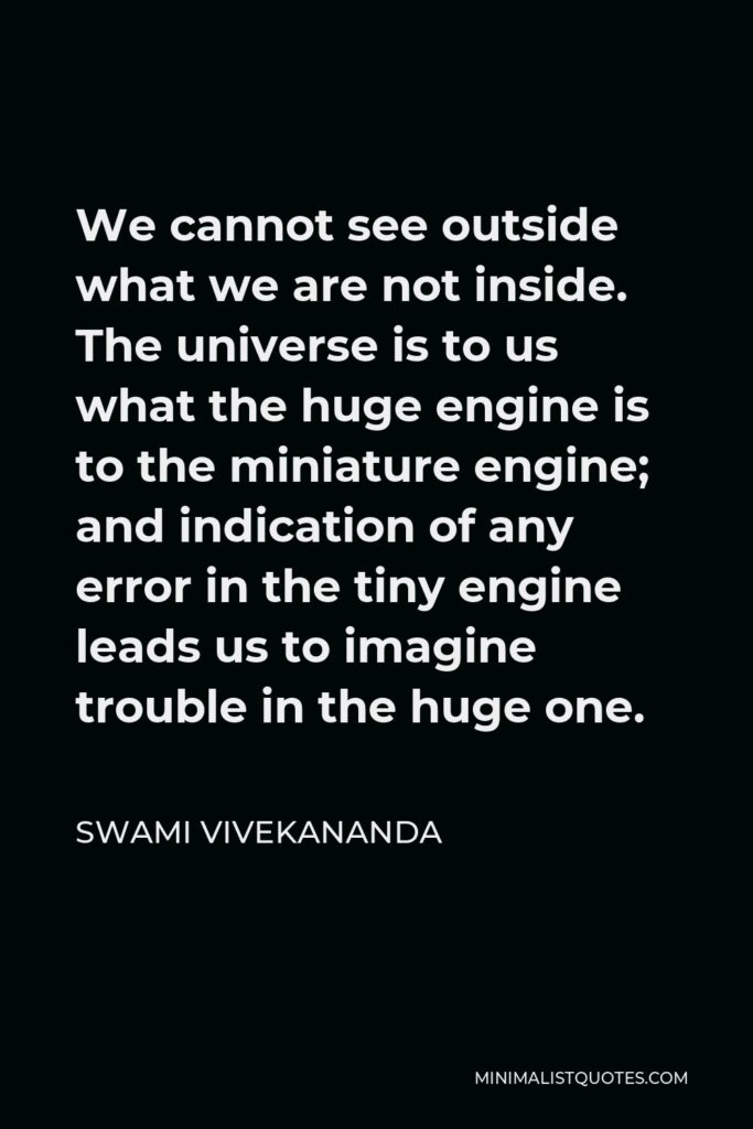 Swami Vivekananda Quote - We cannot see outside what we are not inside. The universe is to us what the huge engine is to the miniature engine; and indication of any error in the tiny engine leads us to imagine trouble in the huge one.