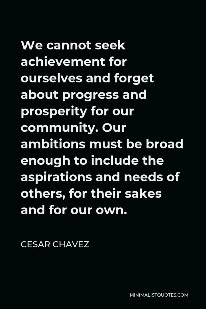 Cesar Chavez Quote - We cannot seek achievement for ourselves and forget about progress and prosperity for our community. Our ambitions must be broad enough to include the aspirations and needs of others, for their sakes and for our own.