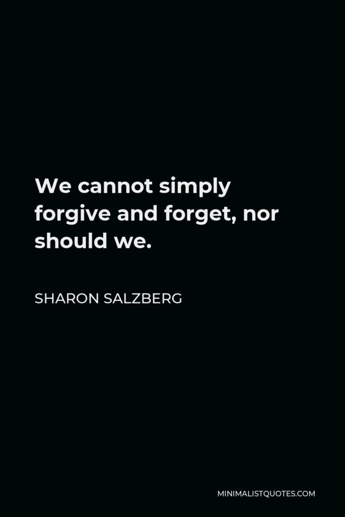 Sharon Salzberg Quote - We cannot simply forgive and forget, nor should we.