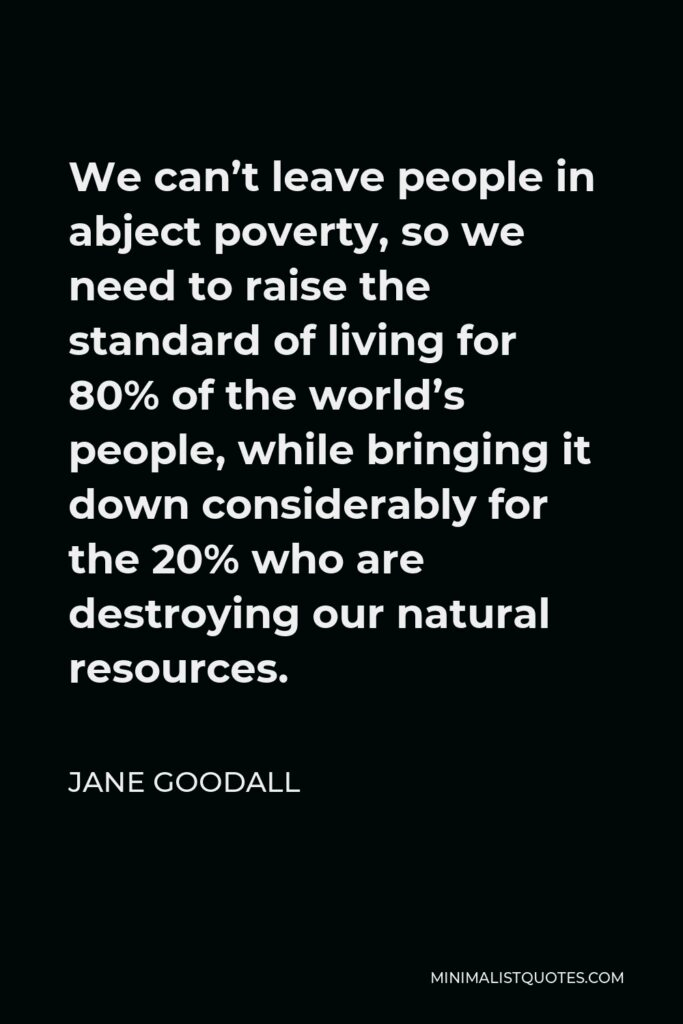 Jane Goodall Quote - We can't leave people in abject poverty, so we need to raise the standard of living for 80% of the world's people, while bringing it down considerably for the 20% who are destroying our natural resources.