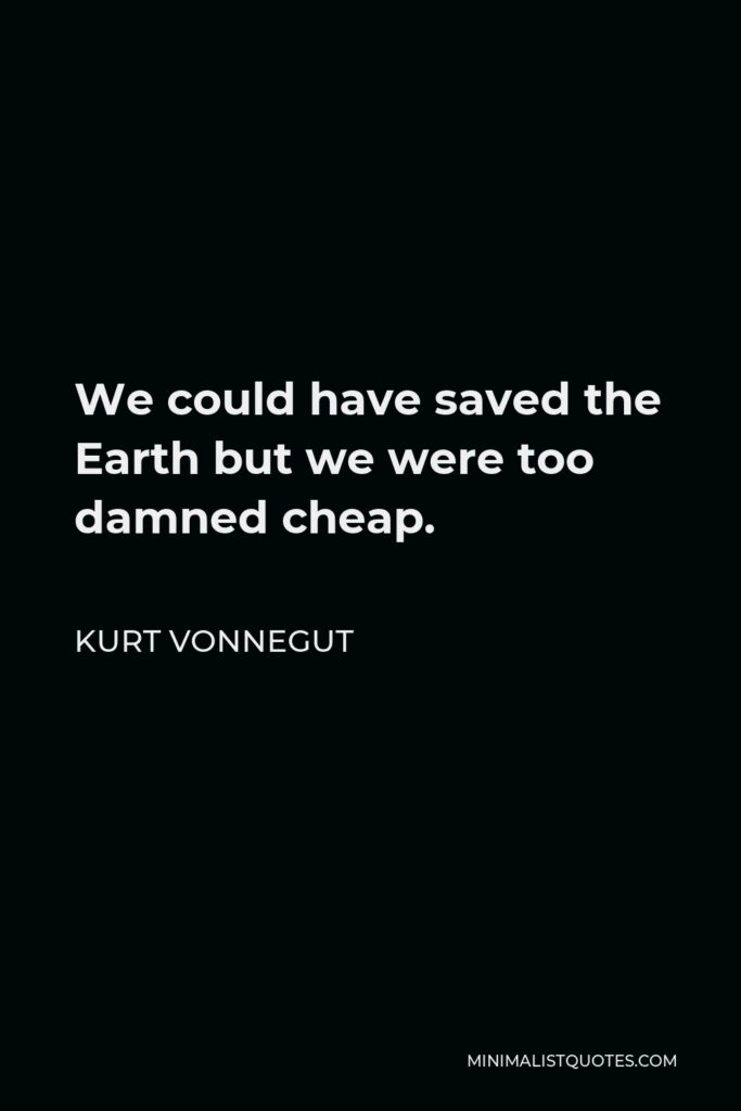 Kurt Vonnegut Quote - We could have saved the Earth but we were too damned cheap.