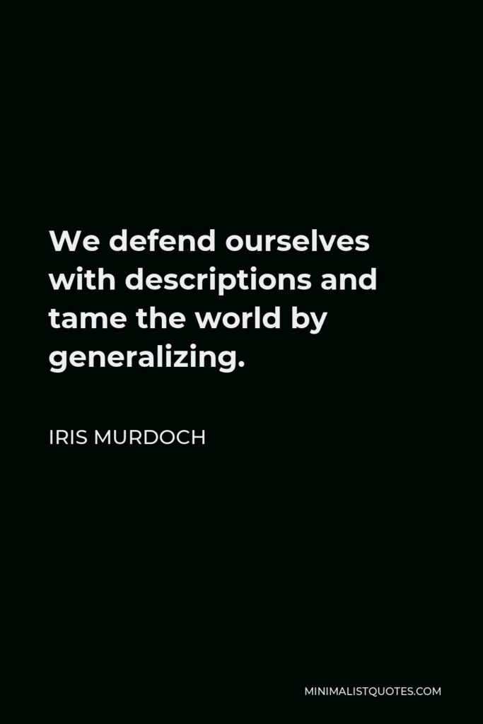 Iris Murdoch Quote - We defend ourselves with descriptions and tame the world by generalizing.