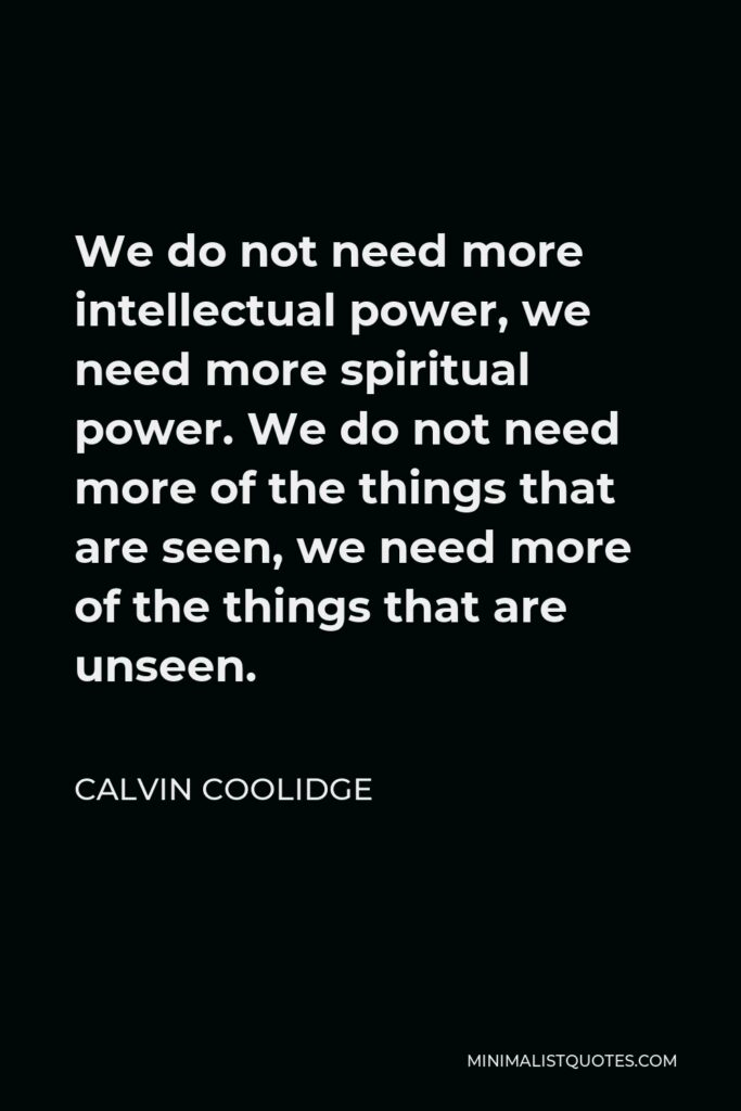 Calvin Coolidge Quote - We do not need more intellectual power, we need more spiritual power. We do not need more of the things that are seen, we need more of the things that are unseen.