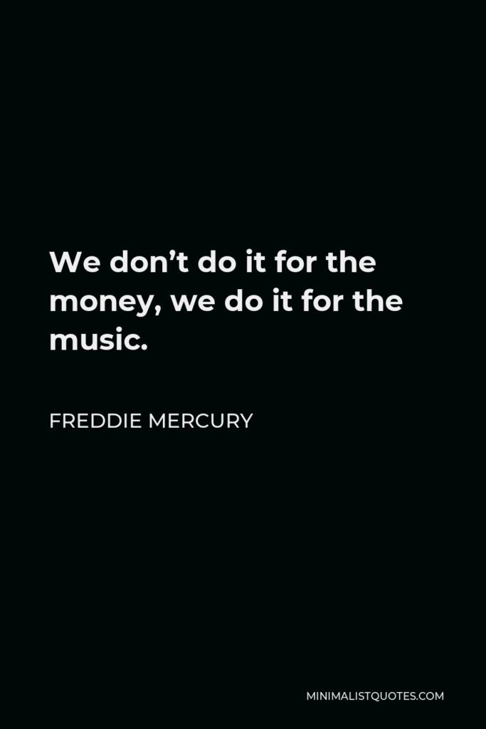 Freddie Mercury Quote - We don't do it for the money, we do it for the music.