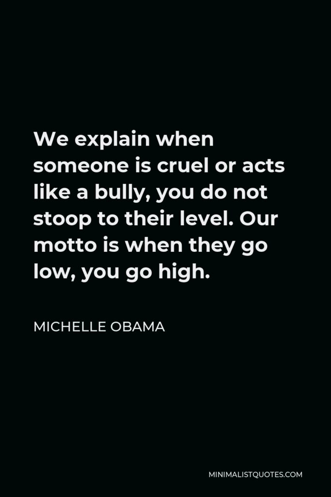 Michelle Obama Quote - We explain when someone is cruel or acts like a bully, you do not stoop to their level. Our motto is when they go low, you go high.