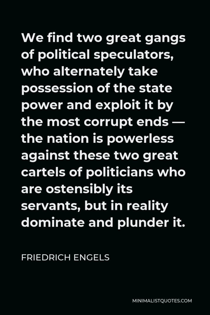 Friedrich Engels Quote - We find two great gangs of political speculators, who alternately take possession of the state power and exploit it by the most corrupt ends — the nation is powerless against these two great cartels of politicians who are ostensibly its servants, but in reality dominate and plunder it.