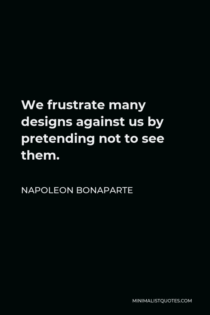 Napoleon Bonaparte Quote - We frustrate many designs against us by pretending not to see them.