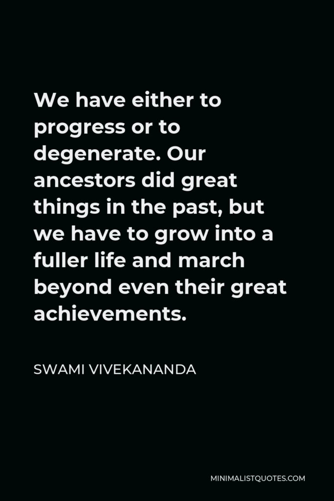 Swami Vivekananda Quote - We have either to progress or to degenerate. Our ancestors did great things in the past, but we have to grow into a fuller life and march beyond even their great achievements.