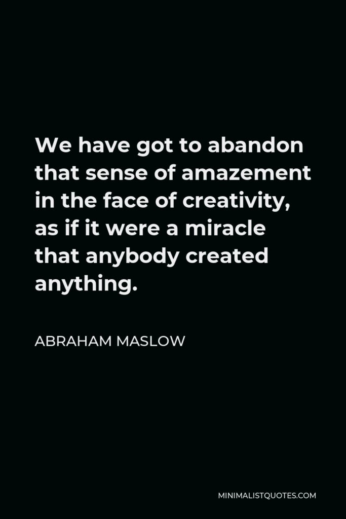 Abraham Maslow Quote - We have got to abandon that sense of amazement in the face of creativity, as if it were a miracle that anybody created anything.