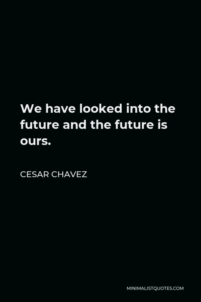 Cesar Chavez Quote - We have looked into the future and the future is ours.