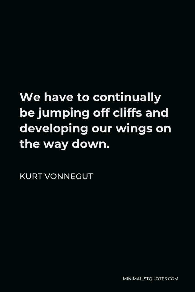 Kurt Vonnegut Quote - We have to continually be jumping off cliffs and developing our wings on the way down.