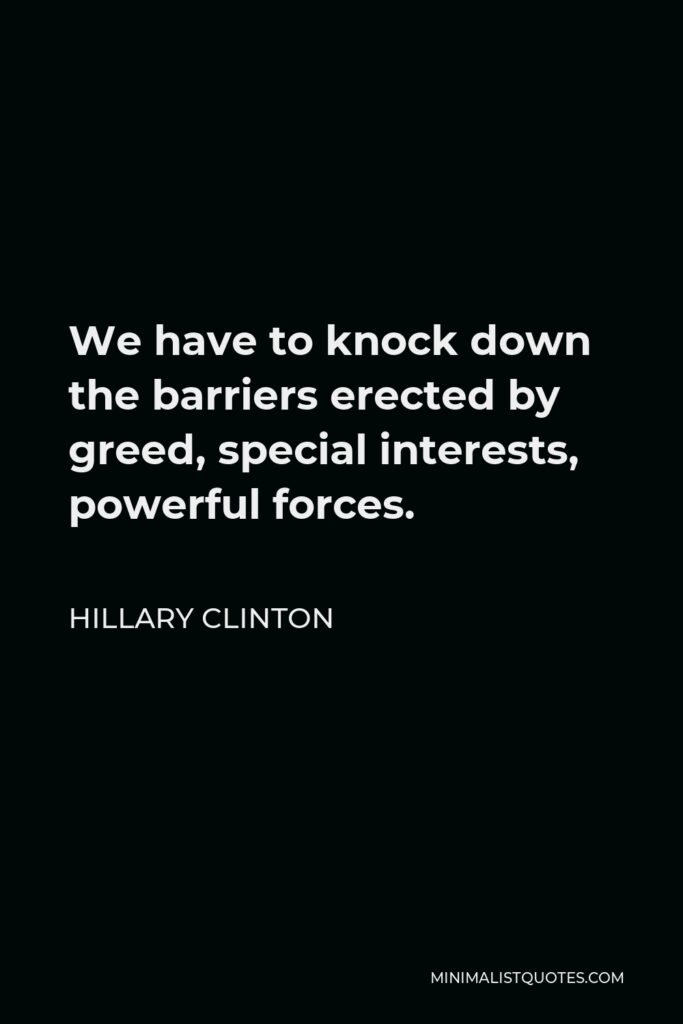 Hillary Clinton Quote - We have to knock down the barriers erected by greed, special interests, powerful forces.