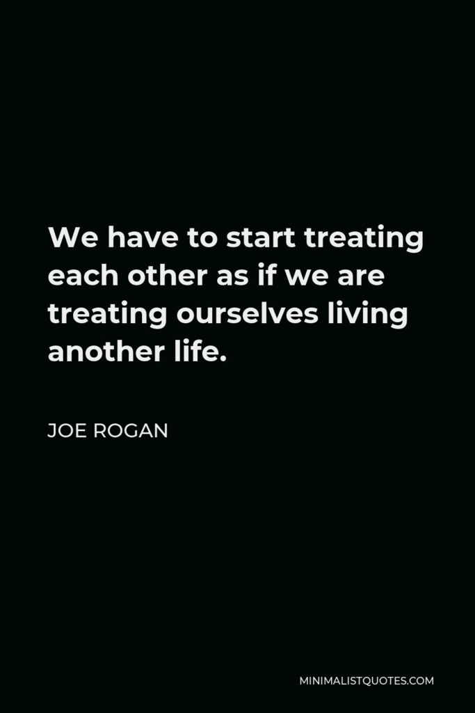 Joe Rogan Quote - We have to start treating each other as if we are treating ourselves living another life.