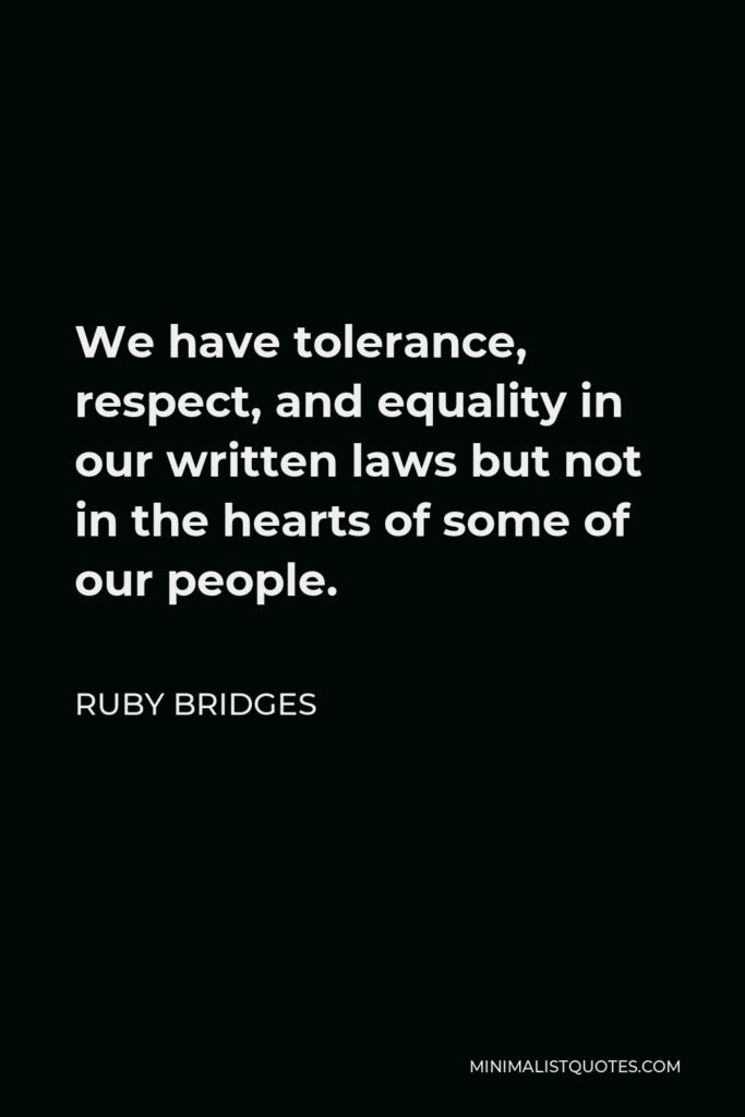 Ruby Bridges Quote - We have tolerance, respect, and equality in our written laws but not in the hearts of some of our people.