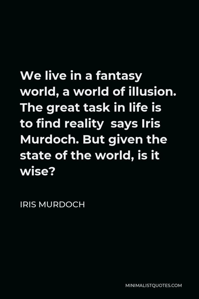 Iris Murdoch Quote - We live in a fantasy world, a world of illusion. The great task in life is to find reality says Iris Murdoch. But given the state of the world, is it wise?