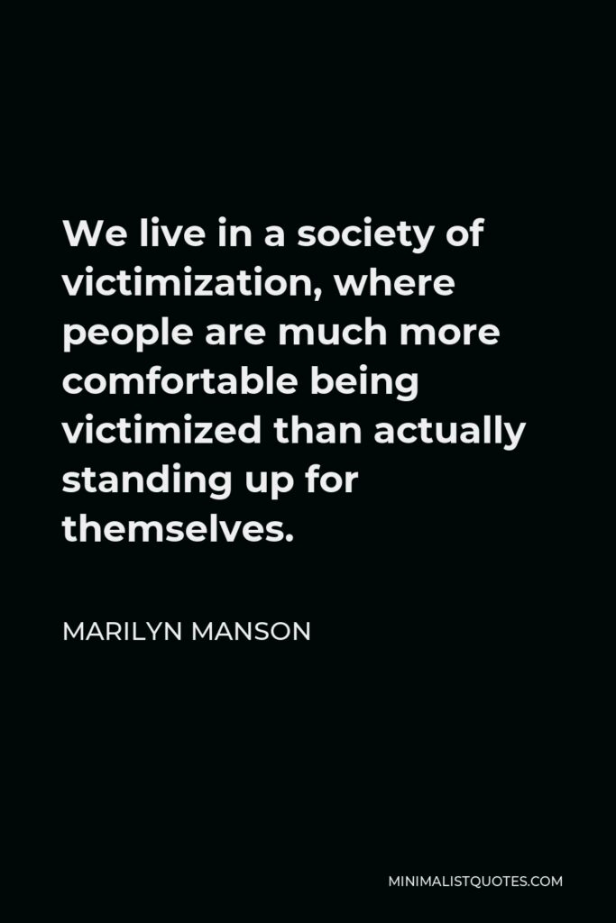 Marilyn Manson Quote - We live in a society of victimization, where people are much more comfortable being victimized than actually standing up for themselves.