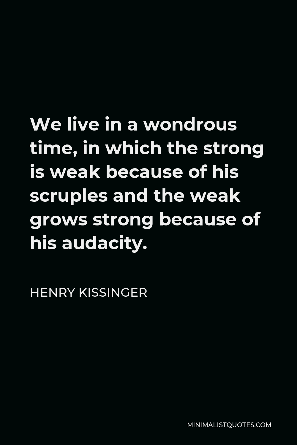 Henry Kissinger Quote - We live in a wondrous time, in which the strong is weak because of his scruples and the weak grows strong because of his audacity.