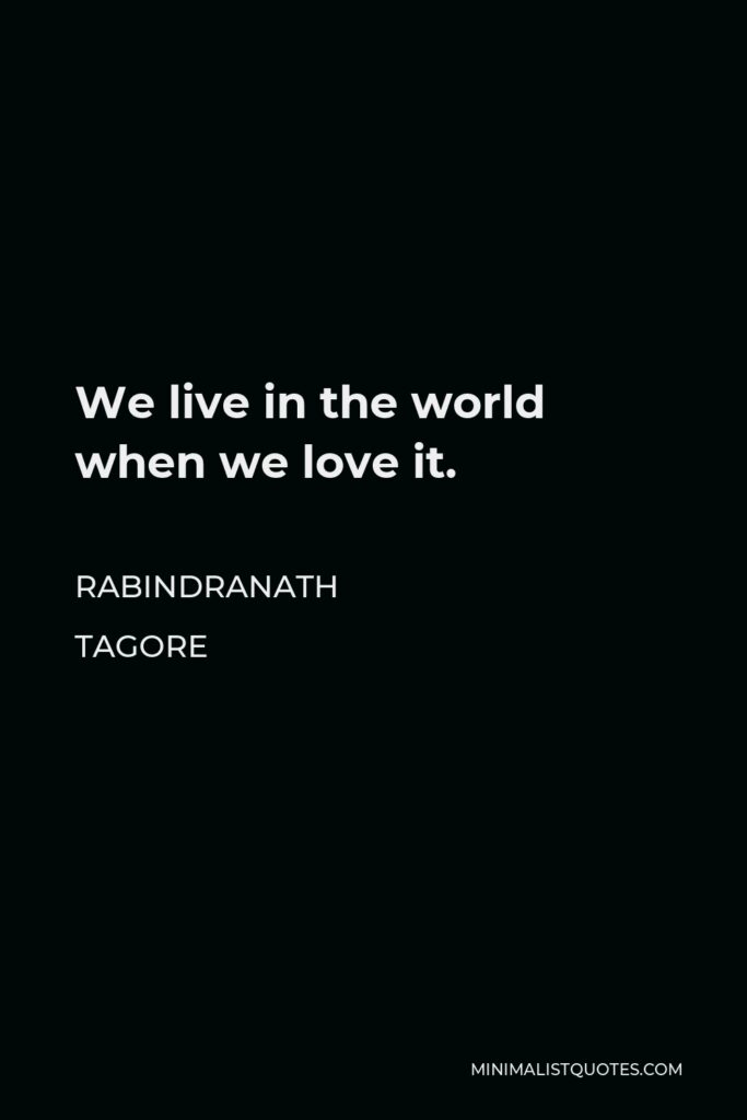 Rabindranath Tagore Quote - We live in the world when we love it.