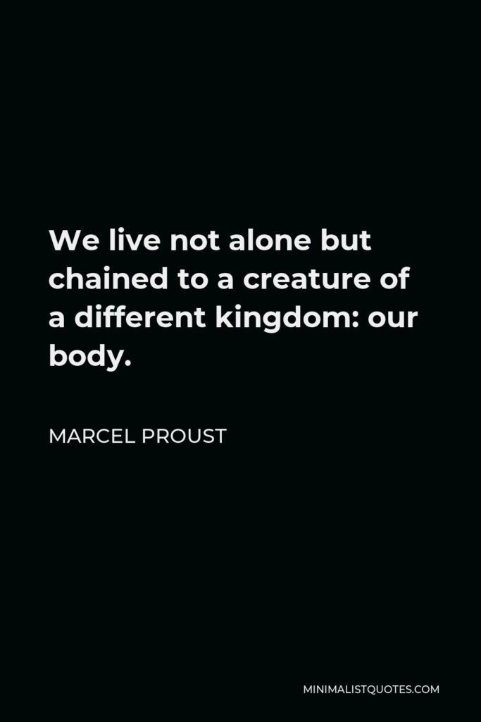 Marcel Proust Quote - We live not alone but chained to a creature of a different kingdom: our body.
