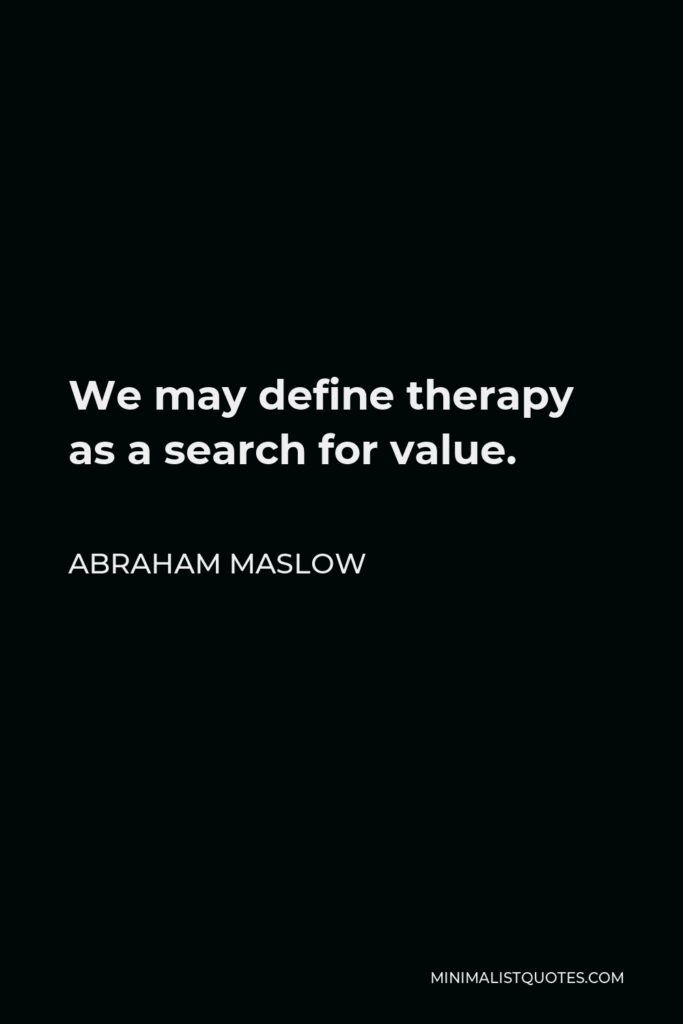 Abraham Maslow Quote - We may define therapy as a search for value.