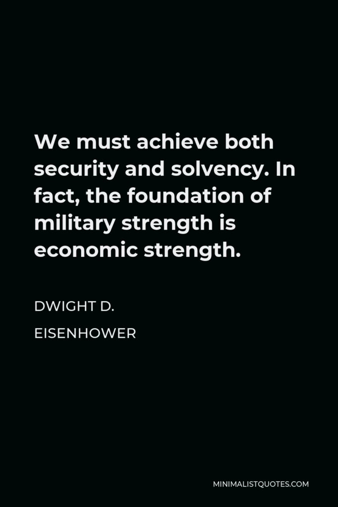 Dwight D. Eisenhower Quote - We must achieve both security and solvency. In fact, the foundation of military strength is economic strength.