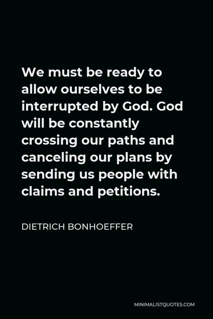 Dietrich Bonhoeffer Quote - We must be ready to allow ourselves to be interrupted by God. God will be constantly crossing our paths and canceling our plans by sending us people with claims and petitions.