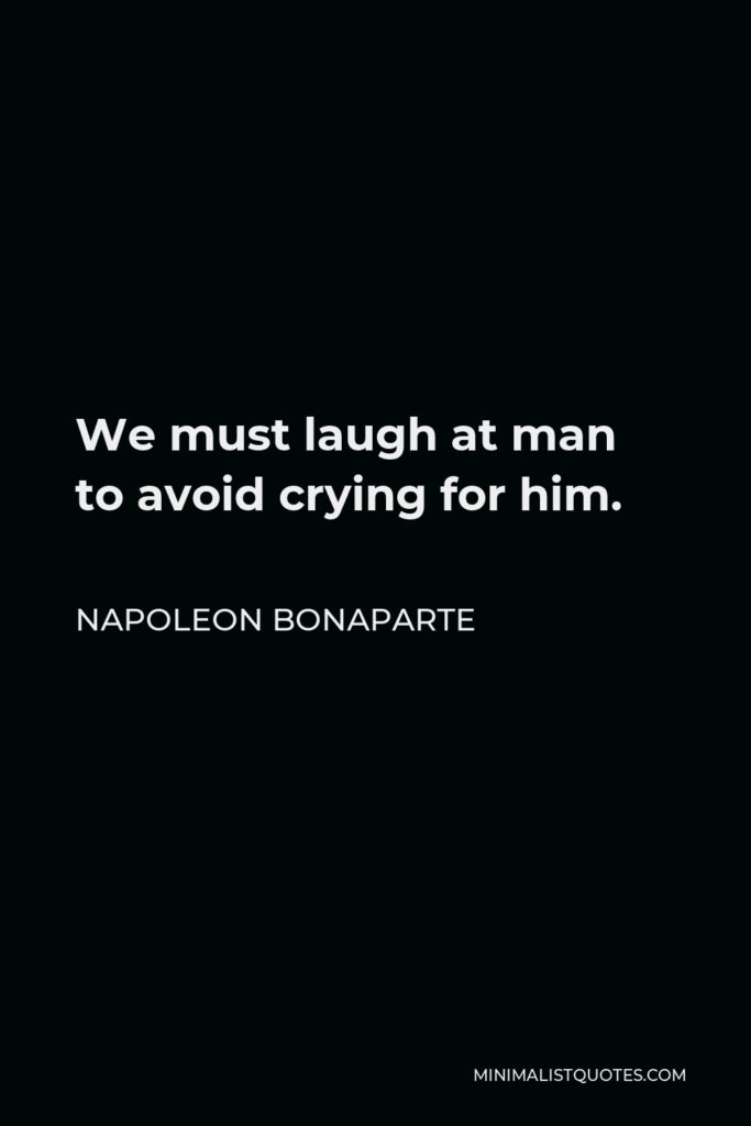 Napoleon Bonaparte Quote - We must laugh at man to avoid crying for him.