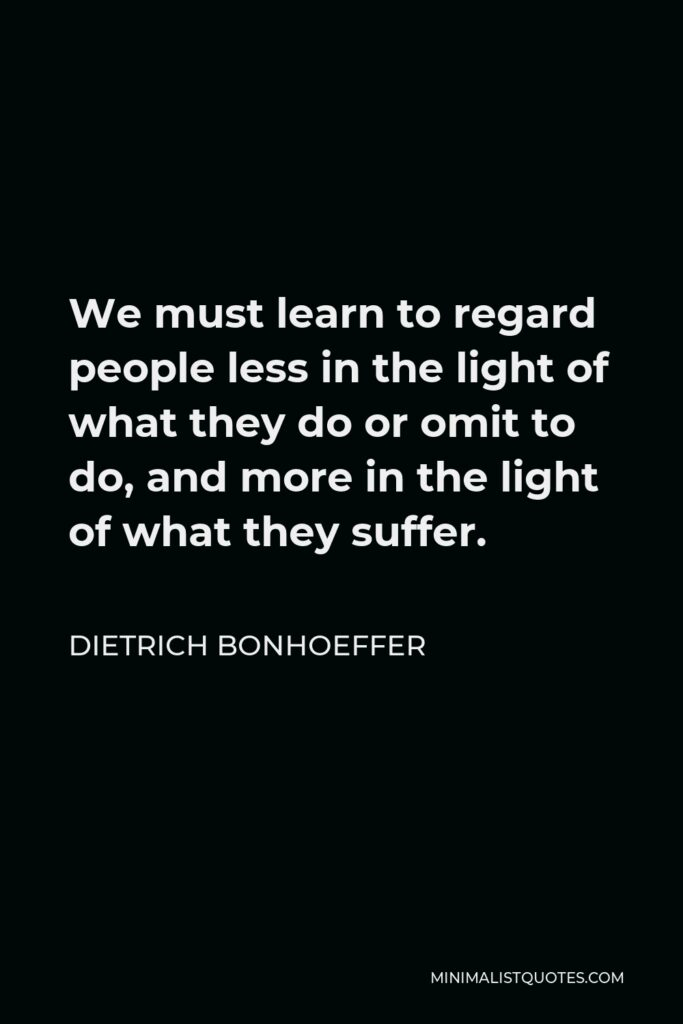 Dietrich Bonhoeffer Quote - We must learn to regard people less in the light of what they do or omit to do, and more in the light of what they suffer.