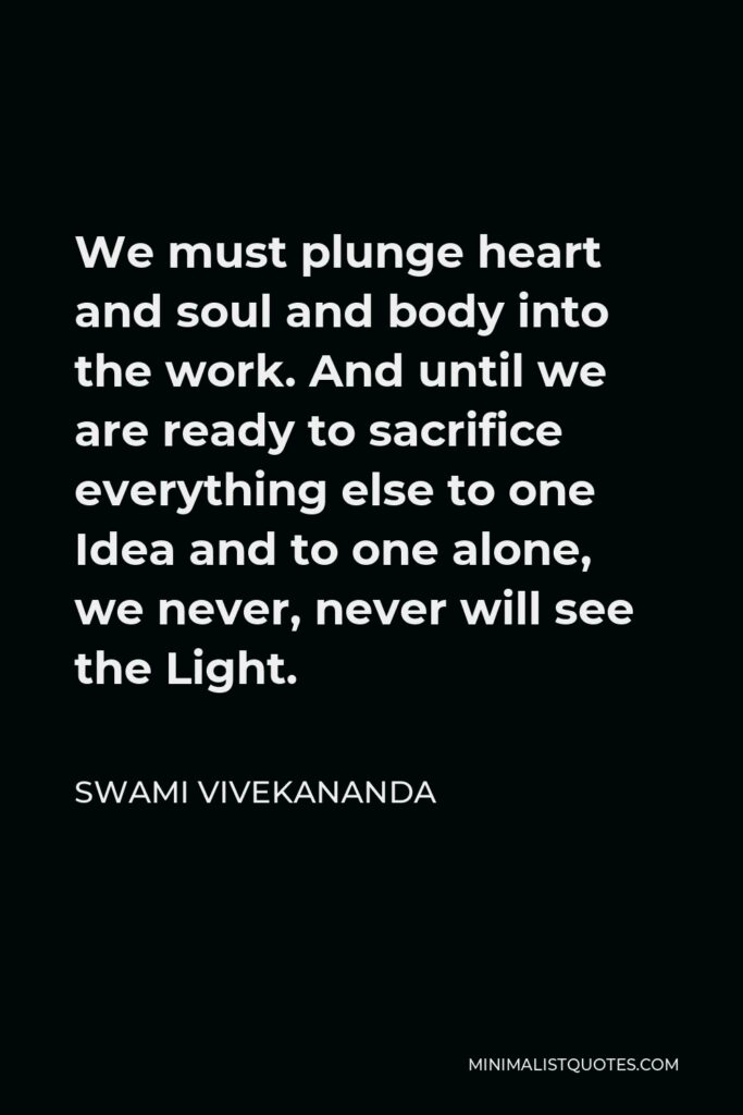 Swami Vivekananda Quote - We must plunge heart and soul and body into the work. And until we are ready to sacrifice everything else to one Idea and to one alone, we never, never will see the Light.