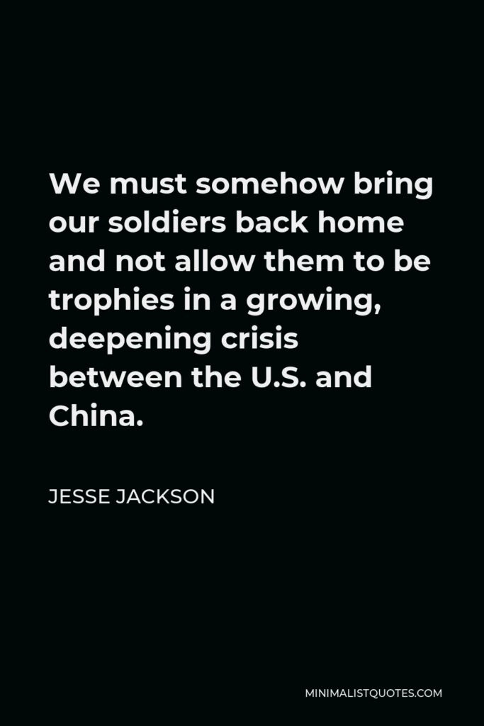 Jesse Jackson Quote - We must somehow bring our soldiers back home and not allow them to be trophies in a growing, deepening crisis between the U.S. and China.
